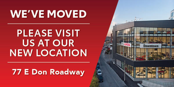 We've Moved. Please visit us at our new location: 77 E Don Roadway. Image of New Downtown Toyota Dealership. Click image to navigate to hours and directions page