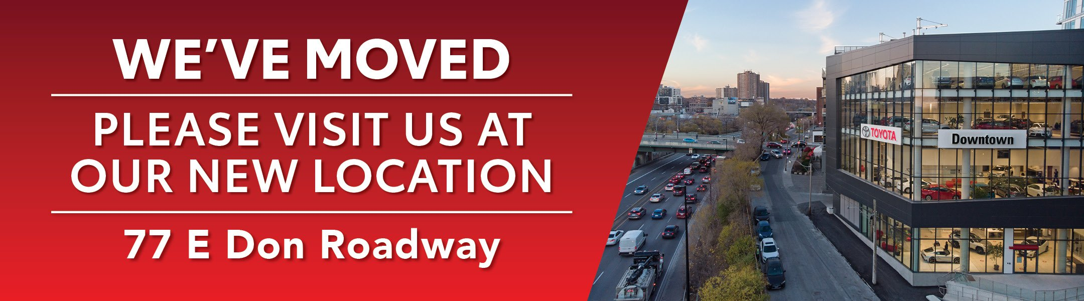 We've Moved. Please visit us at our new location: 77 E Don Roadway. Image of New Downtown Toyota Dealership